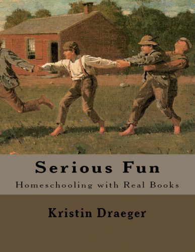 Serious Fun: Homeschooling with Real Books by Kristin Draeger